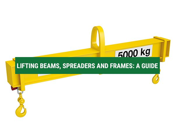 Lifting Beams, Spreaders and Frames: A Guide